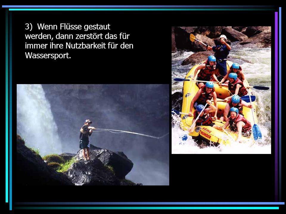 3) Wenn Flüsse gestaut werden, dann zerstört das für immer ihre Nutzbarkeit für den Wassersport.
