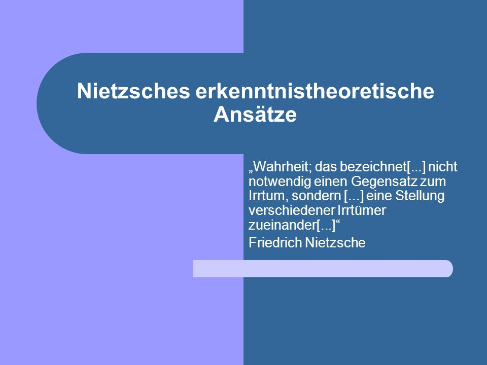 Nietzsches erkenntnistheoretische Ansätze Wahrheit; das bezeichnet[...] nicht notwendig einen Gegensatz zum Irrtum, sondern [...] eine Stellung verschiedener Irrtümer zueinander[...] Friedrich Nietzsche