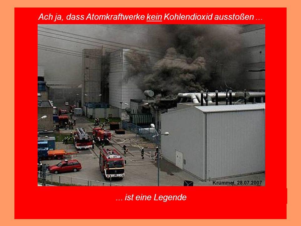 Ach ja, dass Atomkraftwerke kein Kohlendioxid ausstoßen...... ist eine Legende Krümmel, 28.07.2007