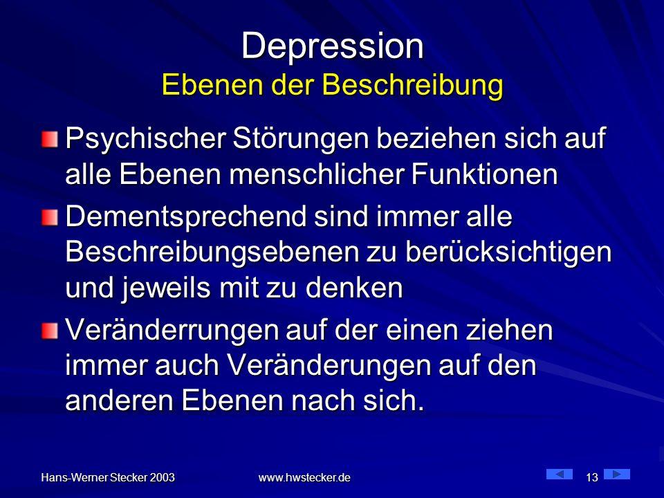 Hans-Werner Stecker 2003 www.hwstecker.de 13 Depression Ebenen der Beschreibung Psychischer Störungen beziehen sich auf alle Ebenen menschlicher Funkt
