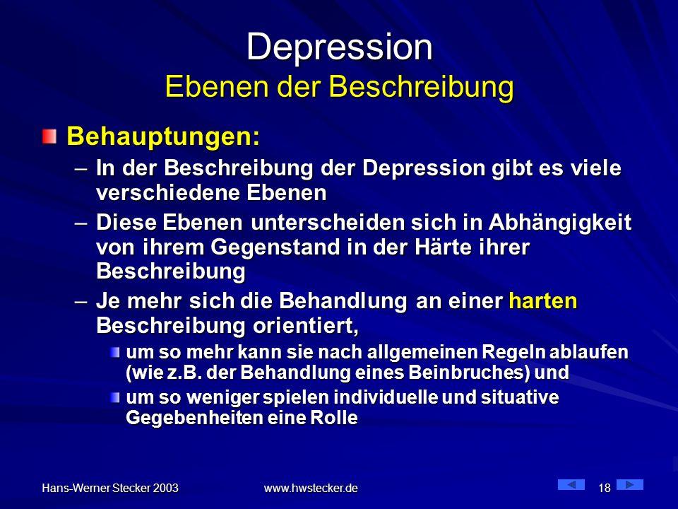 Hans-Werner Stecker 2003 www.hwstecker.de 18 Depression Ebenen der Beschreibung Behauptungen: –In der Beschreibung der Depression gibt es viele versch