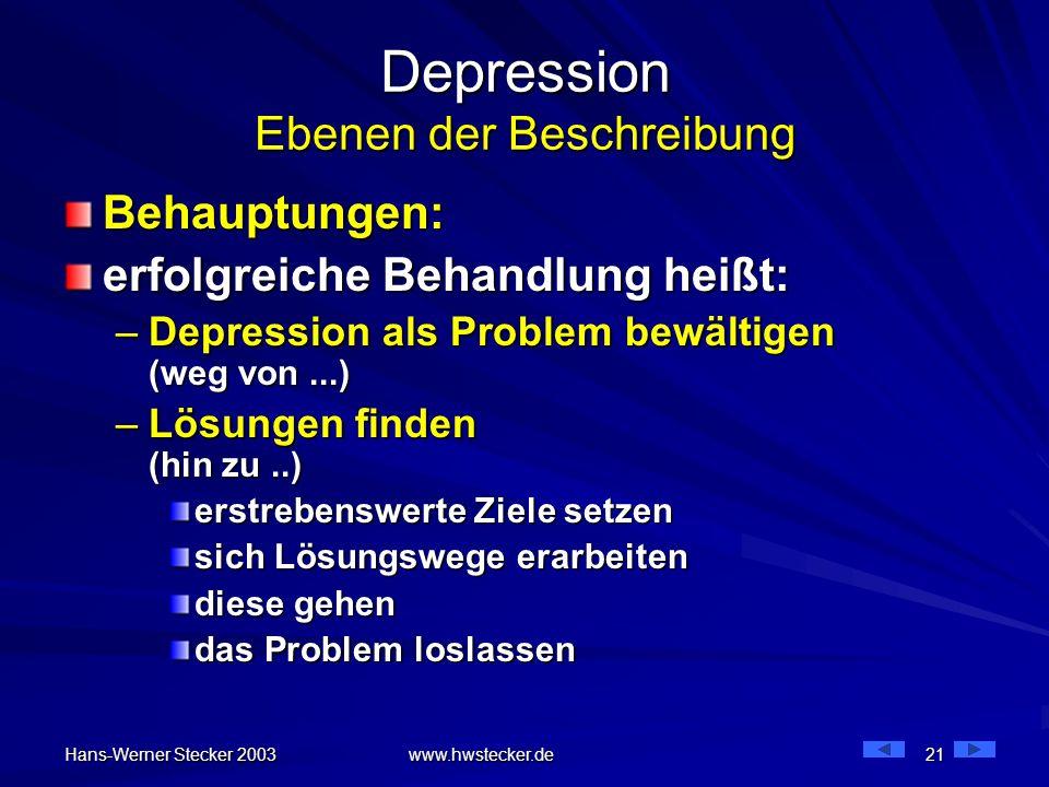 Hans-Werner Stecker 2003 www.hwstecker.de 21 Depression Ebenen der Beschreibung Behauptungen: erfolgreiche Behandlung heißt: –Depression als Problem b