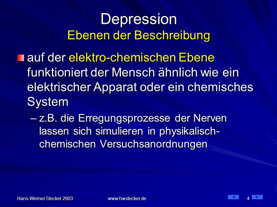 Hans-Werner Stecker 2003 www.hwstecker.de 4 Depression Ebenen der Beschreibung auf der elektro-chemischen Ebene funktioniert der Mensch ähnlich wie ei