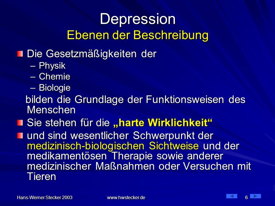 Hans-Werner Stecker 2003 www.hwstecker.de 6 Depression Ebenen der Beschreibung Die Gesetzmäßigkeiten der –Physik –Chemie –Biologie bilden die Grundlag