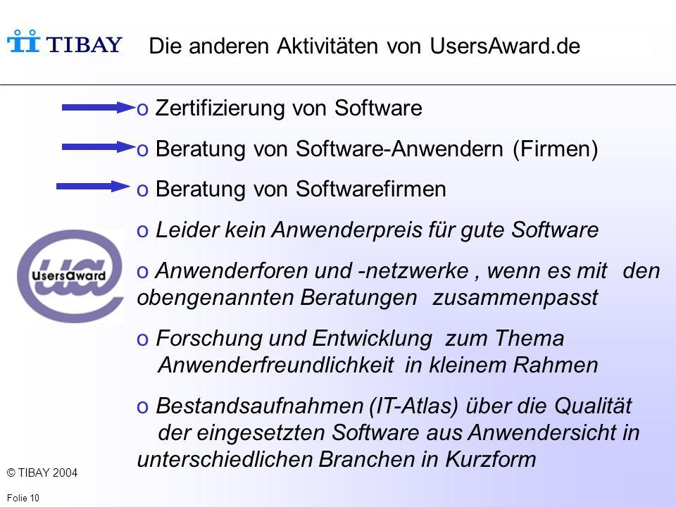 © TIBAY 2004 Folie 10 Die anderen Aktivitäten von UsersAward.de o Zertifizierung von Software o Beratung von Software-Anwendern (Firmen) o Beratung von Softwarefirmen o Leider kein Anwenderpreis für gute Software o Anwenderforen und -netzwerke, wenn es mit den obengenannten Beratungen zusammenpasst o Forschung und Entwicklung zum Thema Anwenderfreundlichkeit in kleinem Rahmen o Bestandsaufnahmen (IT-Atlas) über die Qualität der eingesetzten Software aus Anwendersicht in unterschiedlichen Branchen in Kurzform