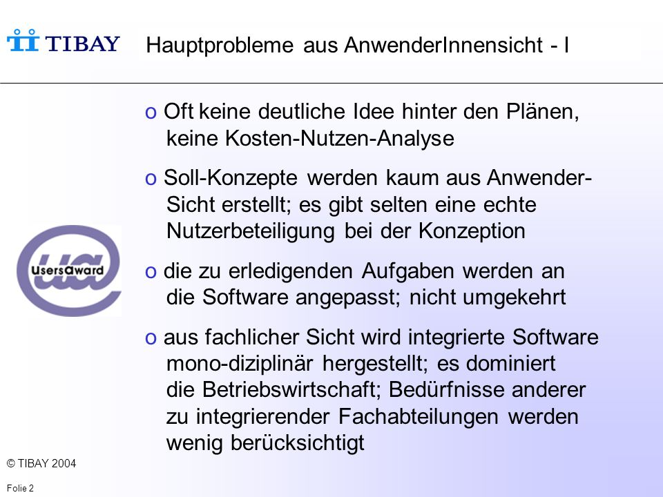 © TIBAY 2004 Folie 2 o Oft keine deutliche Idee hinter den Plänen, keine Kosten-Nutzen-Analyse o Soll-Konzepte werden kaum aus Anwender- Sicht erstellt; es gibt selten eine echte Nutzerbeteiligung bei der Konzeption o die zu erledigenden Aufgaben werden an die Software angepasst; nicht umgekehrt o aus fachlicher Sicht wird integrierte Software mono-diziplinär hergestellt; es dominiert die Betriebswirtschaft; Bedürfnisse anderer zu integrierender Fachabteilungen werden wenig berücksichtigt Hauptprobleme aus AnwenderInnensicht - I