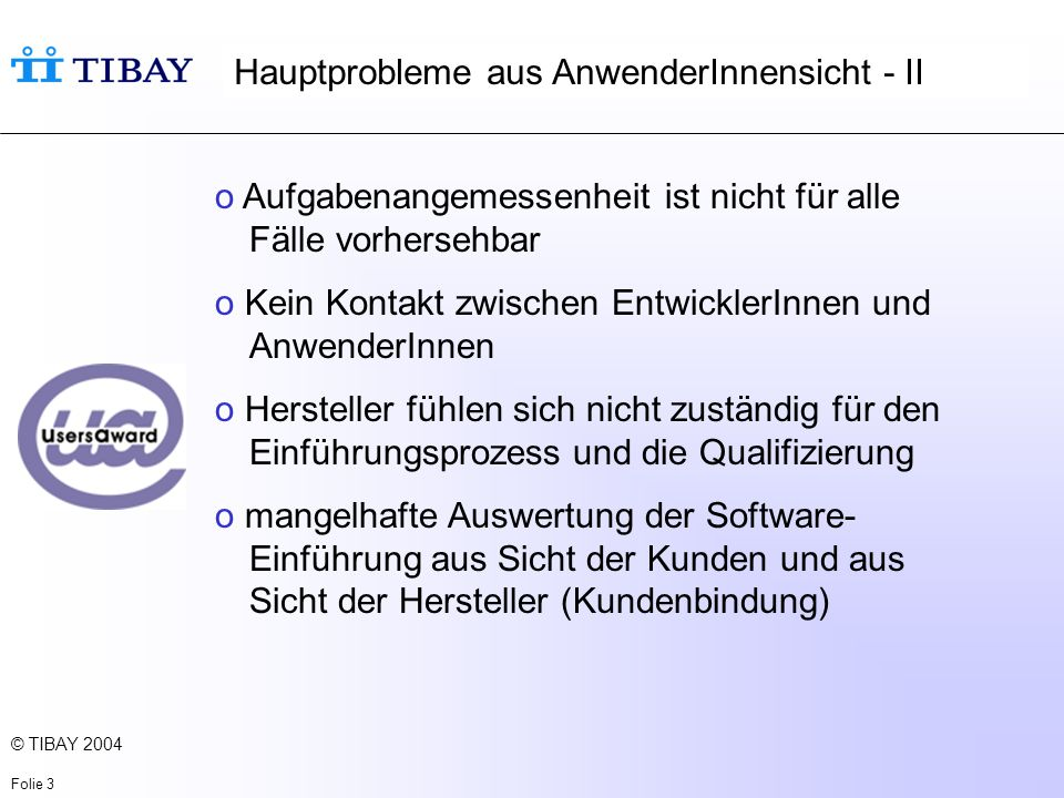 © TIBAY 2004 Folie 4 UsersAward ist eine Anwenderbewegung zur Verbesserung der Qualität von Software o initiiert von LO Schweden o UsersAward.de wird getragen von DGB, IG BCE, Verdi, IG Metall und der Hans-Böckler-Stiftung und einem Kreis von WissenschaftlerInnen.