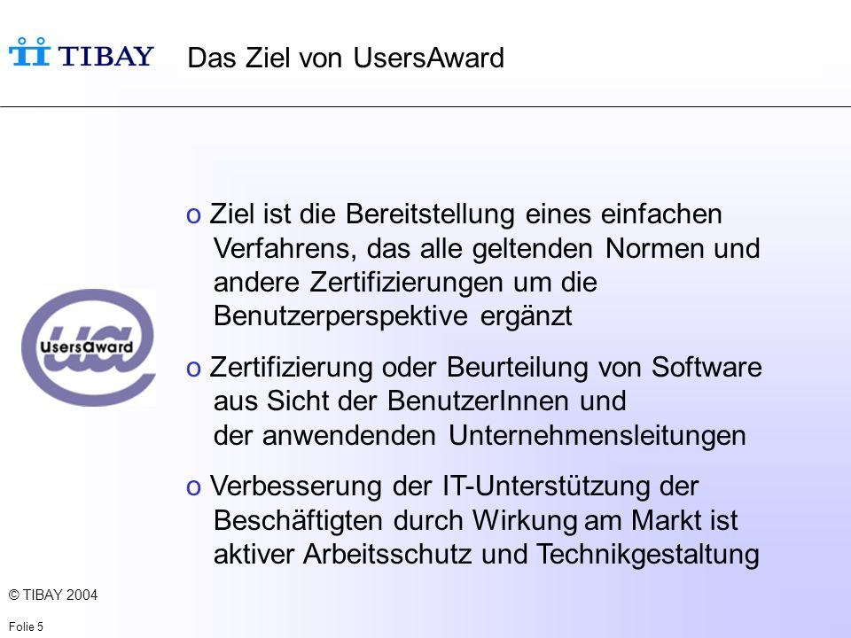 © TIBAY 2004 Folie 5 Das Ziel von UsersAward o Ziel ist die Bereitstellung eines einfachen Verfahrens, das alle geltenden Normen und andere Zertifizierungen um die Benutzerperspektive ergänzt o Zertifizierung oder Beurteilung von Software aus Sicht der BenutzerInnen und der anwendenden Unternehmensleitungen o Verbesserung der IT-Unterstützung der Beschäftigten durch Wirkung am Markt ist aktiver Arbeitsschutz und Technikgestaltung