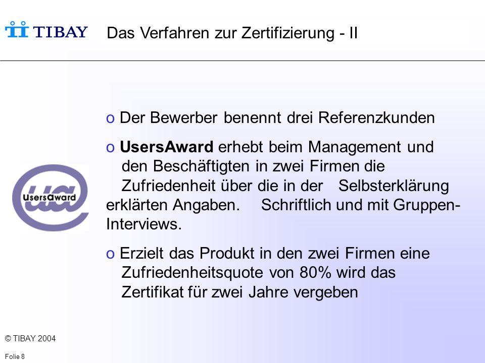 © TIBAY 2004 Folie 9 Das Verfahren zur Zertifizierung - III Fragen an die BenutzerInnen und das Management o Der Gesamtnutzen: 2 Fragen o Einführungsmethoden: 5 Fragen o Technische Gestaltung: 10 Fragen o Der Einfluss auf die Arbeitsaufgaben: 6 Fragen o Der Einfluss auf die Arbeitsorganisation: 5 Fragen o Weiterentwicklung und Lernen: 2 Fragen Zwei Software-Produkte sind in Schweden bereits zertifiziert.