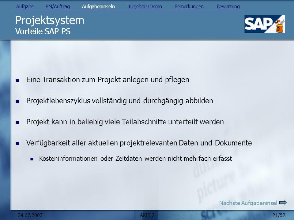 21/52 04.07.2007AKIS 2 Projektsystem Vorteile SAP PS Eine Transaktion zum Projekt anlegen und pflegen Projektlebenszyklus vollständig und durchgängig