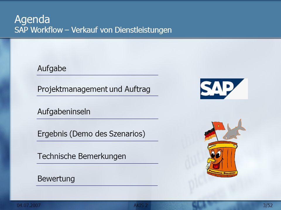 3/52 04.07.2007AKIS 2 Agenda Aufgabe Projektmanagement und Auftrag Aufgabeninseln Ergebnis (Demo des Szenarios) Technische Bemerkungen Bewertung SAP Workflow – Verkauf von Dienstleistungen