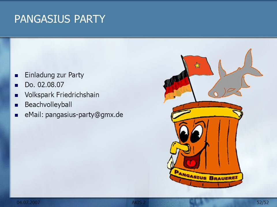 52/52 04.07.2007AKIS 2 PANGASIUS PARTY Einladung zur Party Do. 02.08.07 Volkspark Friedrichshain Beachvolleyball eMail: pangasius-party@gmx.de