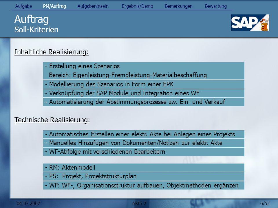 6/52 04.07.2007AKIS 2 Auftrag Inhaltliche Realisierung: Soll-Kriterien Aufgabe PM/Auftrag Aufgabeninseln Ergebnis/Demo Bemerkungen Bewertung - Erstellung eines Szenarios Bereich: Eigenleistung-Fremdleistung-Materialbeschaffung - Modellierung des Szenarios in Form einer EPK - Verknüpfung der SAP Module und Integration eines WF - Automatisierung der Abstimmungsprozesse zw.