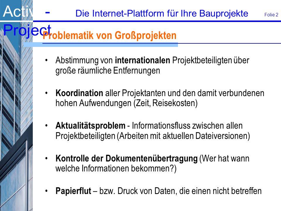 Active- Project Die Internet-Plattform für Ihre Bauprojekte Folie 2 Problematik von Großprojekten Abstimmung von internationalen Projektbeteiligten über große räumliche Entfernungen Koordination aller Projektanten und den damit verbundenen hohen Aufwendungen (Zeit, Reisekosten) Aktualitätsproblem - Informationsfluss zwischen allen Projektbeteiligten (Arbeiten mit aktuellen Dateiversionen) Kontrolle der Dokumentenübertragung (Wer hat wann welche Informationen bekommen?) Papierflut – bzw.