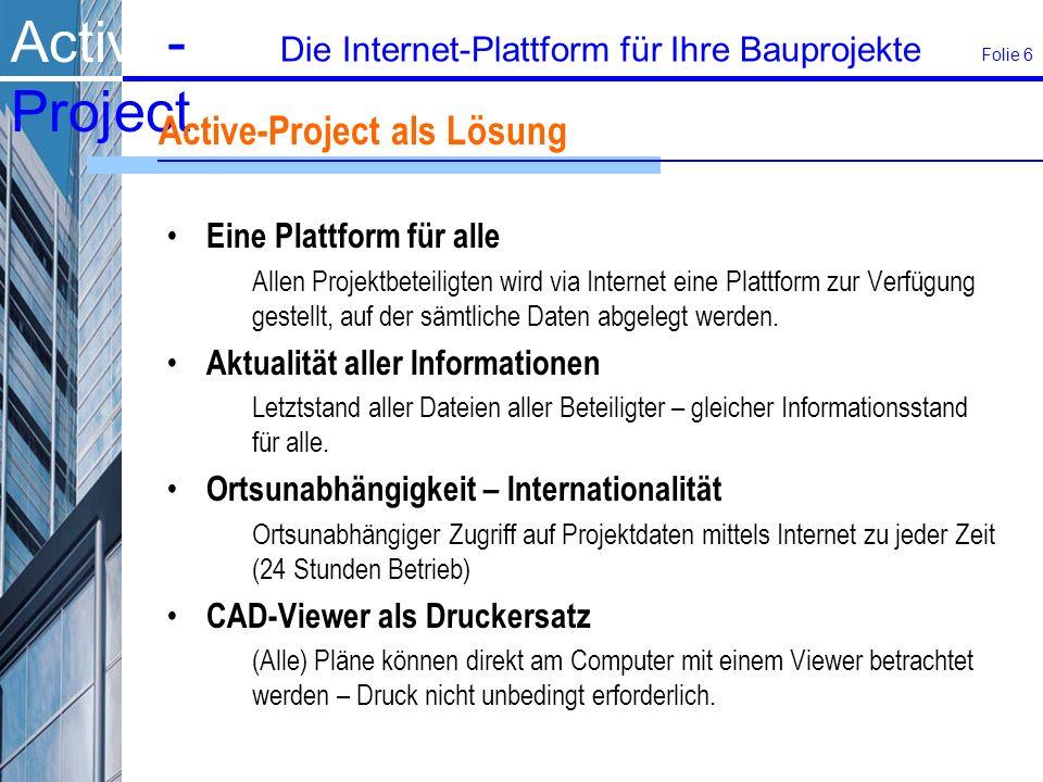 Active- Project Die Internet-Plattform für Ihre Bauprojekte Folie 6 Active-Project als Lösung Eine Plattform für alle Allen Projektbeteiligten wird via Internet eine Plattform zur Verfügung gestellt, auf der sämtliche Daten abgelegt werden.