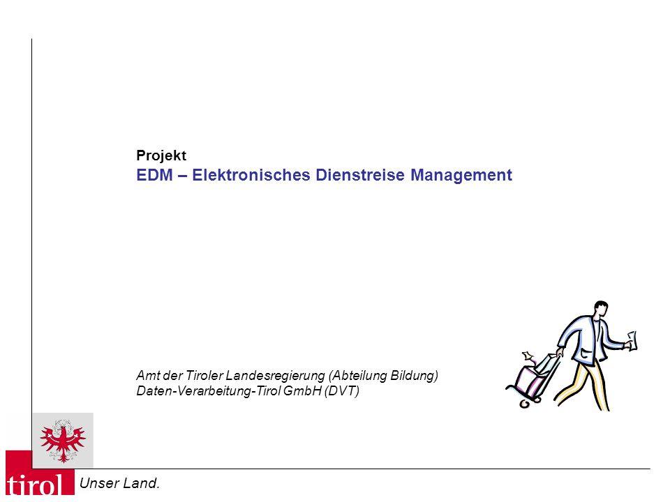 Unser Land. Projekt EDM – Elektronisches Dienstreise Management Amt der Tiroler Landesregierung (Abteilung Bildung) Daten-Verarbeitung-Tirol GmbH (DVT