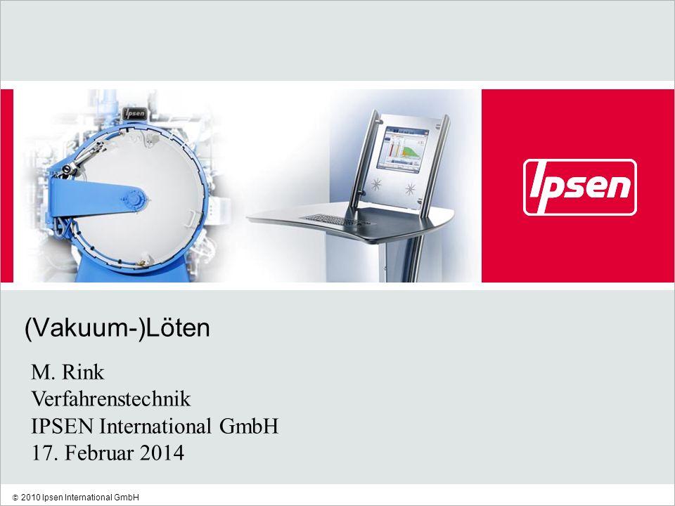 2010 Ipsen International GmbH (Vakuum-)Löten M. Rink Verfahrenstechnik IPSEN International GmbH 17. Februar 2014