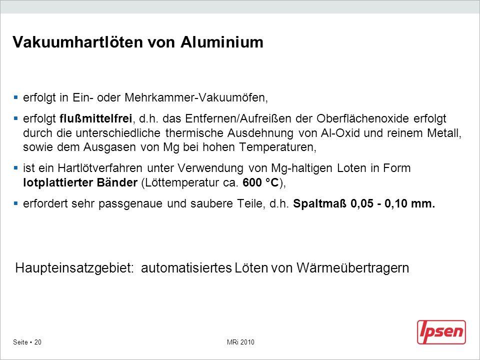 MRi 2010 Seite 20 Vakuumhartlöten von Aluminium erfolgt in Ein- oder Mehrkammer-Vakuumöfen, erfolgt flußmittelfrei, d.h. das Entfernen/Aufreißen der O