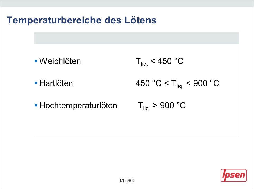 MRi 2010 Temperaturbereiche des Lötens WeichlötenT liq. < 450 °C Hartlöten450 °C < T liq. < 900 °C Hochtemperaturlöten T liq. > 900 °C