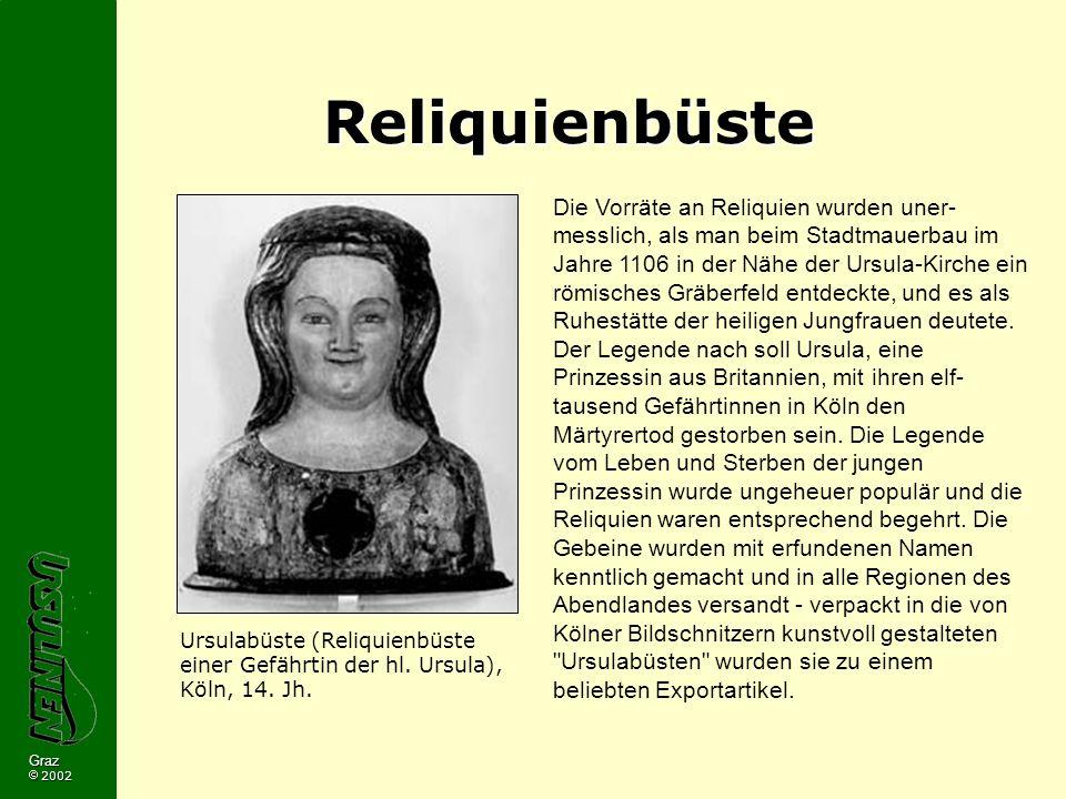 Graz 2002 Reliquienbüste Die Vorräte an Reliquien wurden uner- messlich, als man beim Stadtmauerbau im Jahre 1106 in der Nähe der Ursula-Kirche ein römisches Gräberfeld entdeckte, und es als Ruhestätte der heiligen Jungfrauen deutete.