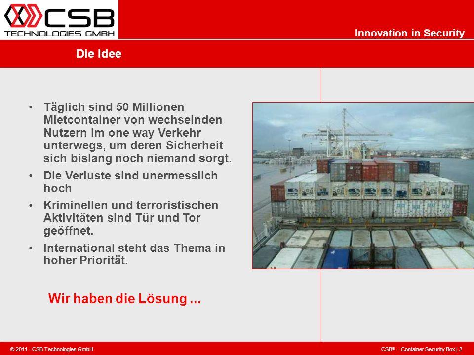 CSB ® - Container Security Box | 2 © 2011 - CSB Technologies GmbH Innovation in Security Die Idee Täglich sind 50 Millionen Mietcontainer von wechseln