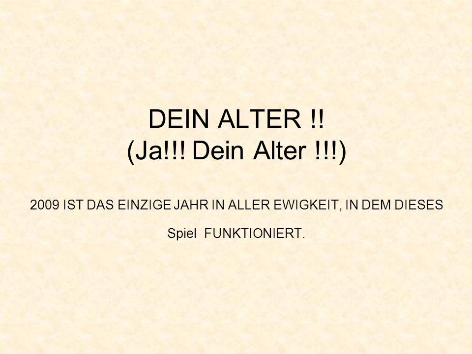 DEIN ALTER !! (Ja!!! Dein Alter !!!) 2009 IST DAS EINZIGE JAHR IN ALLER EWIGKEIT, IN DEM DIESES Spiel FUNKTIONIERT.