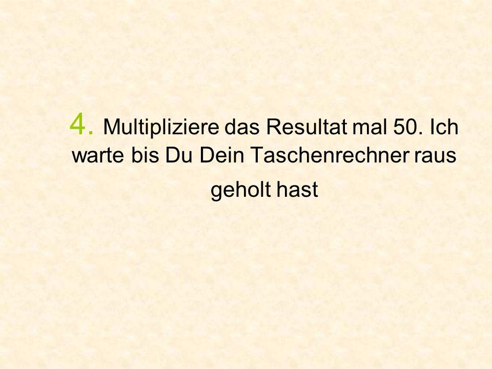 4. Multipliziere das Resultat mal 50. Ich warte bis Du Dein Taschenrechner raus geholt hast
