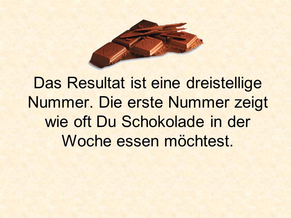 Das Resultat ist eine dreistellige Nummer. Die erste Nummer zeigt wie oft Du Schokolade in der Woche essen möchtest.