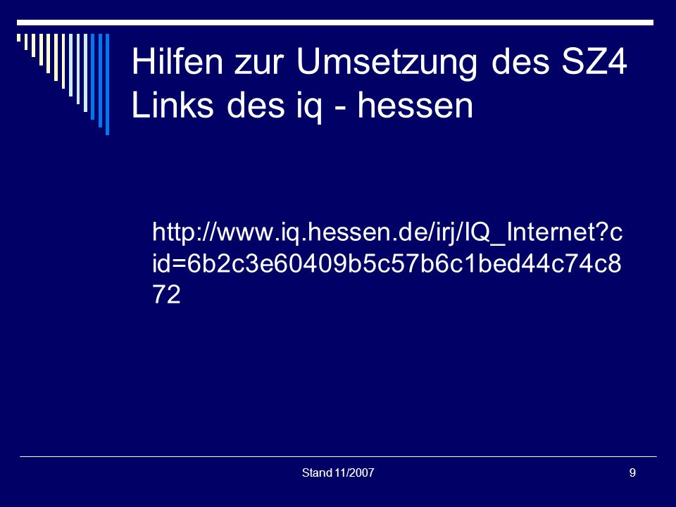 Stand 11/20079 Hilfen zur Umsetzung des SZ4 Links des iq - hessen http://www.iq.hessen.de/irj/IQ_Internet?c id=6b2c3e60409b5c57b6c1bed44c74c8 72