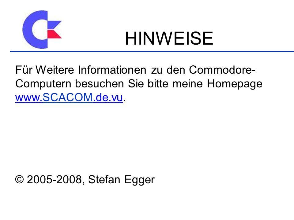 HINWEISE Für Weitere Informationen zu den Commodore- Computern besuchen Sie bitte meine Homepage www.SCACOM.de.vu.SCACOM © 2005-2008, Stefan Egger