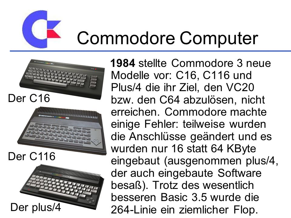 1984 stellte Commodore 3 neue Modelle vor: C16, C116 und Plus/4 die ihr Ziel, den VC20 bzw. den C64 abzulösen, nicht erreichen. Commodore machte einig