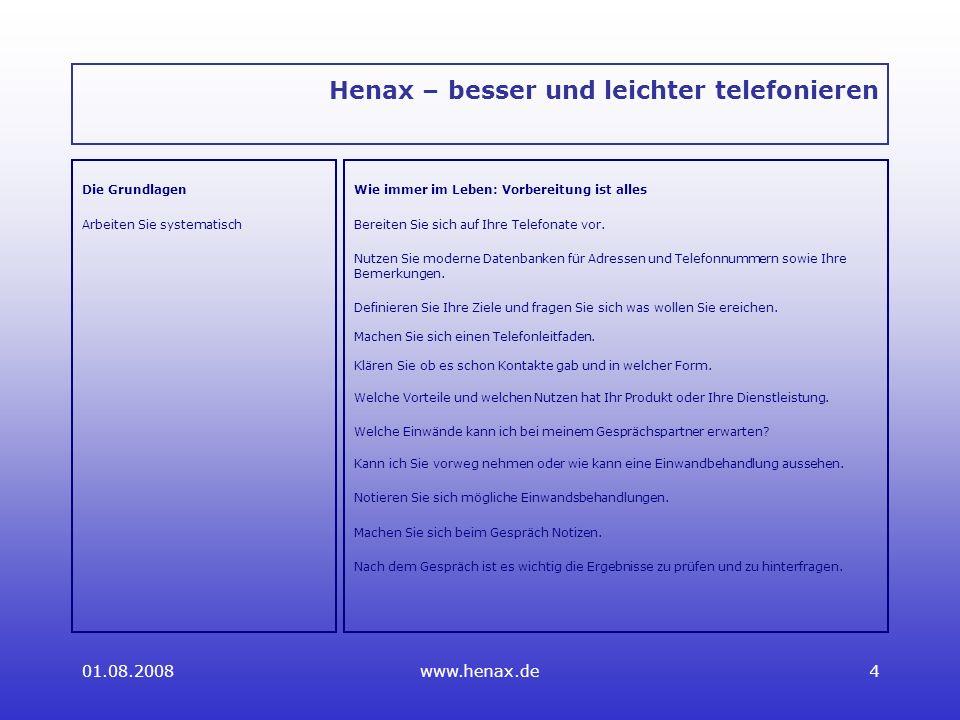01.08.2008www.henax.de4 Henax – besser und leichter telefonieren Die Grundlagen Arbeiten Sie systematisch Wie immer im Leben: Vorbereitung ist alles Bereiten Sie sich auf Ihre Telefonate vor.