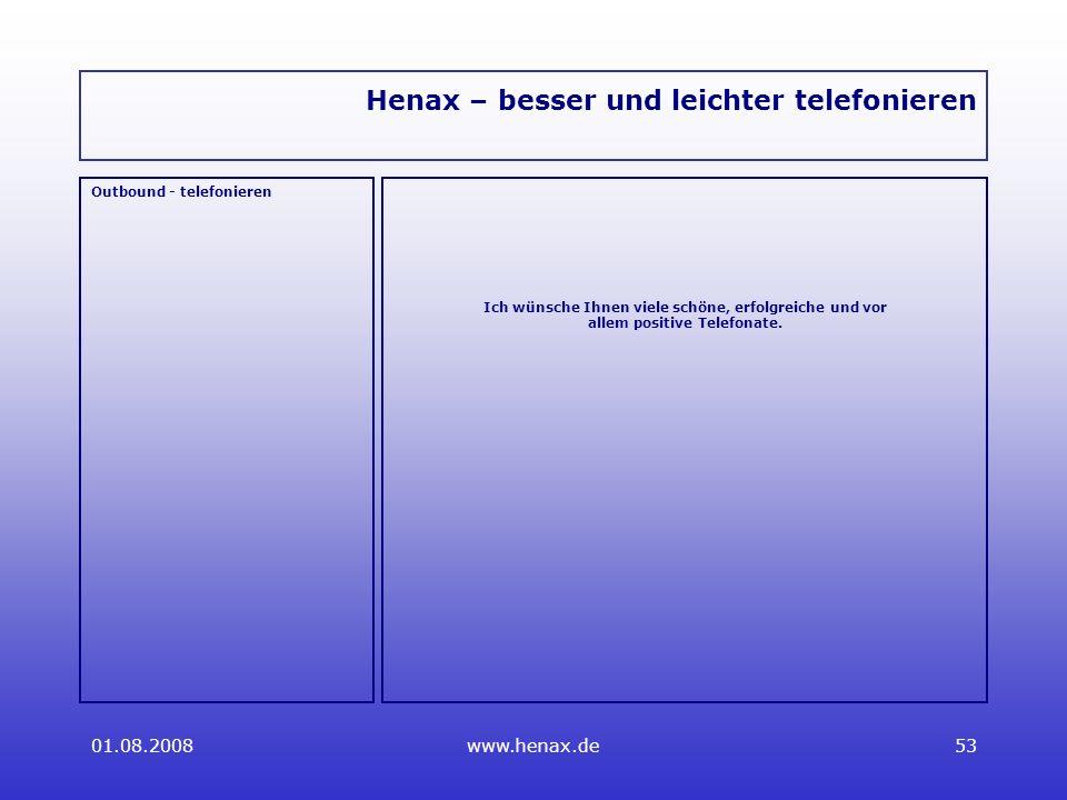01.08.2008www.henax.de53 Henax – besser und leichter telefonieren Outbound - telefonieren Ich wünsche Ihnen viele schöne, erfolgreiche und vor allem positive Telefonate.