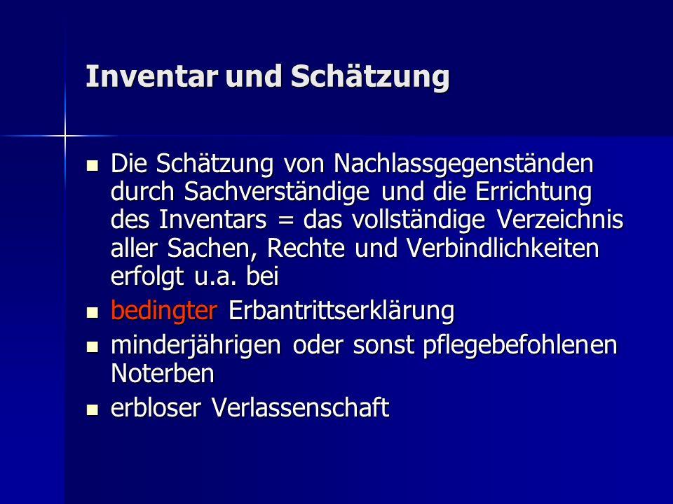 Inventar und Schätzung Die Schätzung von Nachlassgegenständen durch Sachverständige und die Errichtung des Inventars = das vollständige Verzeichnis aller Sachen, Rechte und Verbindlichkeiten erfolgt u.a.