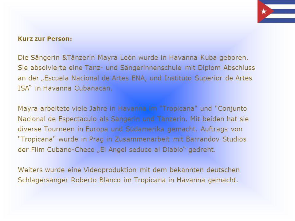 Kurz zur Person: Die Sängerin &Tänzerin Mayra León wurde in Havanna Kuba geboren. Sie absolvierte eine Tanz- und Sängerinnenschule mit Diplom Abschlus