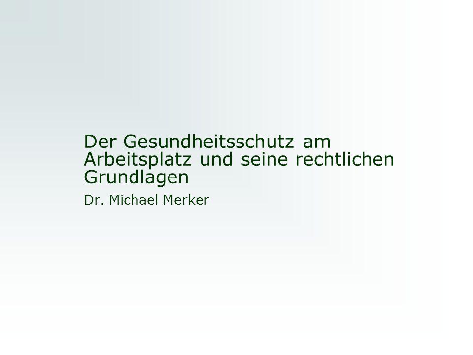 Der Gesundheitsschutz am Arbeitsplatz und seine rechtlichen Grundlagen Dr. Michael Merker