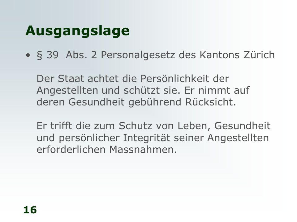 16 Ausgangslage § 39 Abs. 2 Personalgesetz des Kantons Zürich Der Staat achtet die Persönlichkeit der Angestellten und schützt sie. Er nimmt auf deren