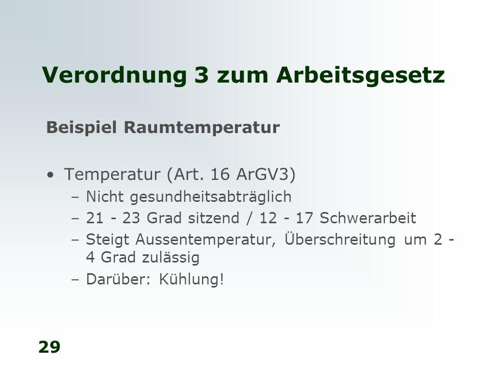29 Verordnung 3 zum Arbeitsgesetz Beispiel Raumtemperatur Temperatur (Art. 16 ArGV3) –Nicht gesundheitsabträglich –21 - 23 Grad sitzend / 12 - 17 Schw