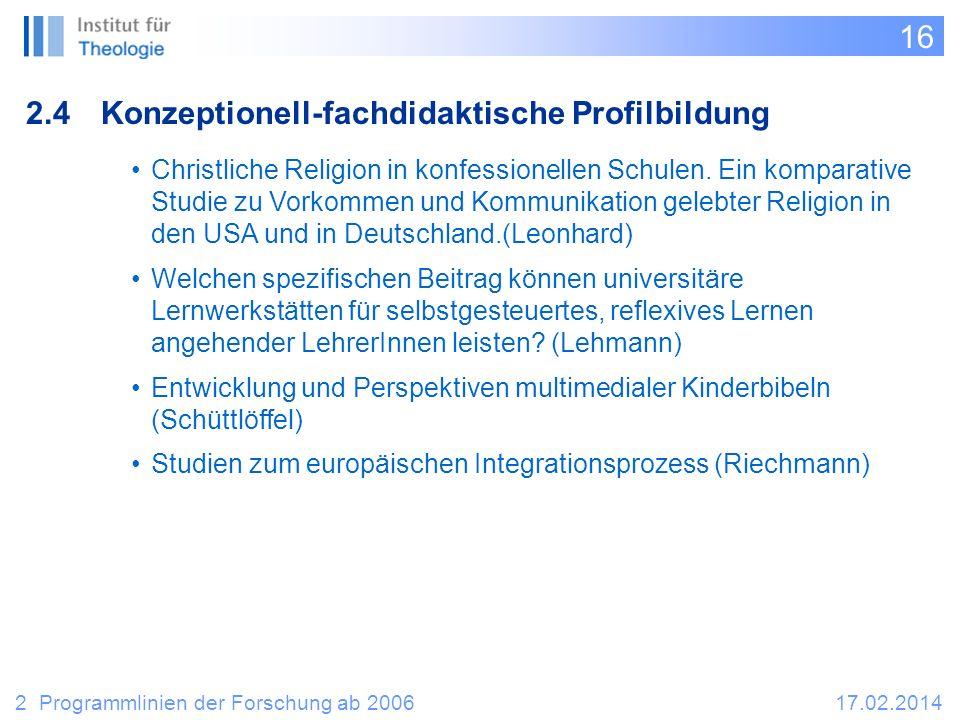 16 2.4Konzeptionell-fachdidaktische Profilbildung 2 Programmlinien der Forschung ab 200617.02.2014 Christliche Religion in konfessionellen Schulen.