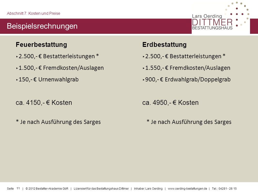 11 Seite | © 2012 Bestatter-Akademie GbR | Lizensiert für das Bestattungshaus Dittmer | Inhaber: Lars Oerding | www.oerding-bestattungen.de | Tel.: 04281 - 26 15 Feuerbestattung 2.500,- Bestatterleistungen * 1.500,- Fremdkosten/Auslagen 150,- Urnenwahlgrab ca.