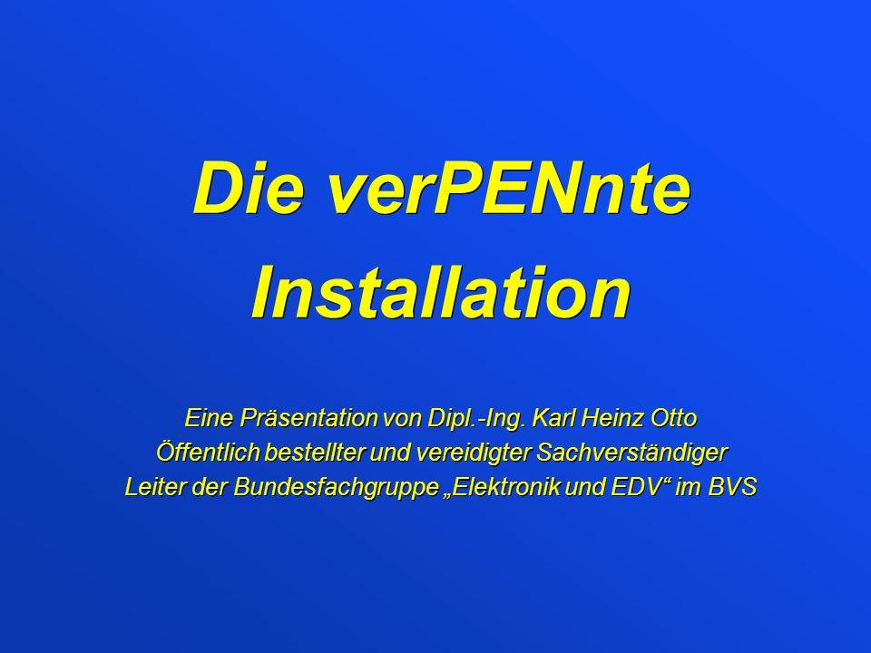 Die verPENnte Installation Eine Präsentation von Dipl.-Ing. Karl Heinz Otto Öffentlich bestellter und vereidigter Sachverständiger Leiter der Bundesfa