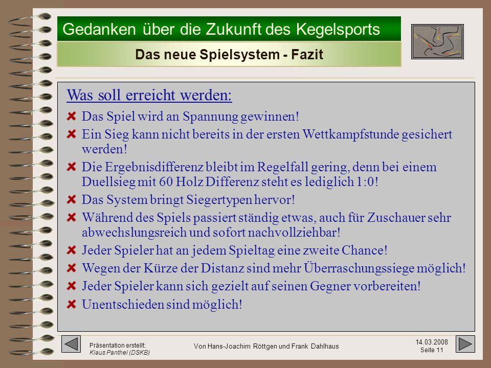 Gedanken über die Zukunft des Kegelsports 14.03.2008 Seite 10 Präsentation erstellt: Klaus Panthel (DSKB) Von Hans-Joachim Röttgen und Frank Dahlhaus Weitere Anmerkungen: Das neue Spielsystem (4) Auswechseln ist weiterhin möglich.