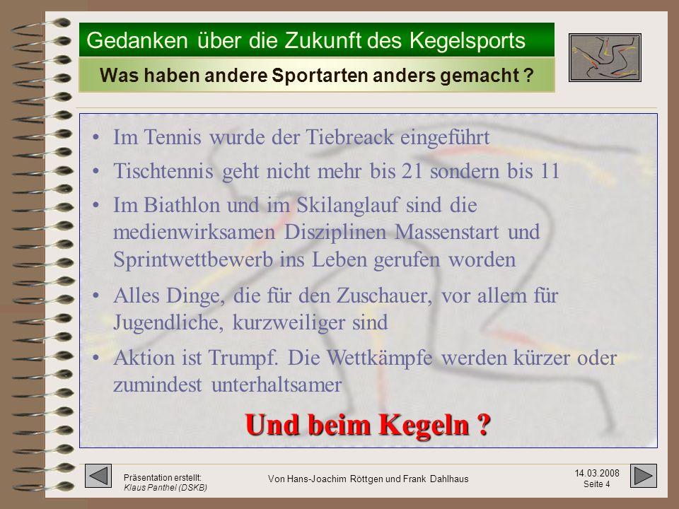 Gedanken über die Zukunft des Kegelsports 14.03.2008 Seite 14 Präsentation erstellt: Klaus Panthel (DSKB) Von Hans-Joachim Röttgen und Frank Dahlhaus Der Spielbericht nach dem altem System