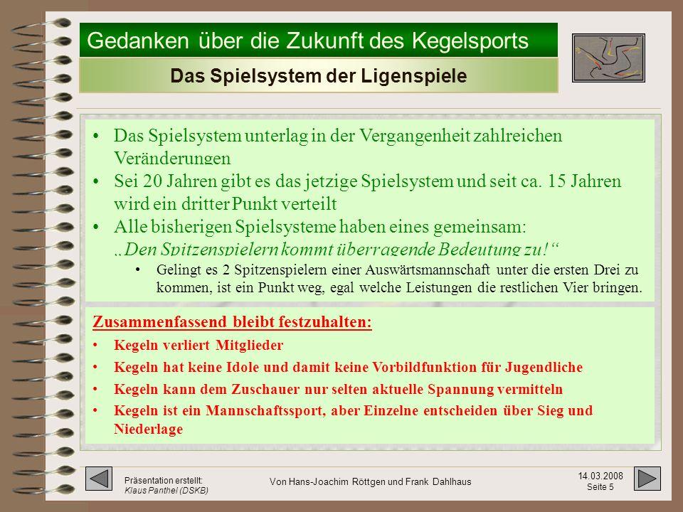 Gedanken über die Zukunft des Kegelsports 14.03.2008 Seite 15 Präsentation erstellt: Klaus Panthel (DSKB) Von Hans-Joachim Röttgen und Frank Dahlhaus Spielbericht – für das neue System Zurück zur Präsentation Hier klicken!
