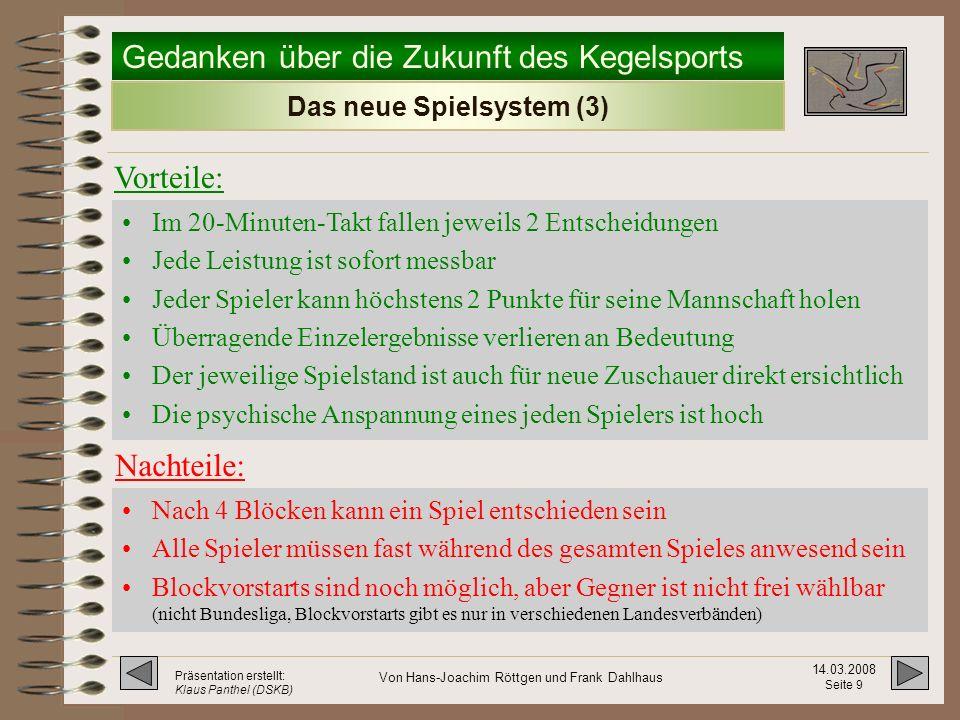 Gedanken über die Zukunft des Kegelsports 14.03.2008 Seite 8 Präsentation erstellt: Klaus Panthel (DSKB) Von Hans-Joachim Röttgen und Frank Dahlhaus Das neue Spielsystem (2) -Einspielzeit ist 2 x 5 Wurf pro Bahn und Duell.