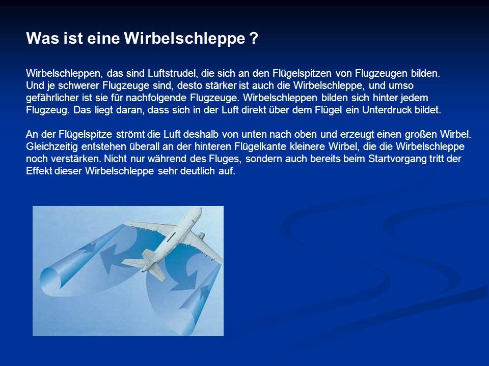Was ist eine Wirbelschleppe ? Wirbelschleppen, das sind Luftstrudel, die sich an den Flügelspitzen von Flugzeugen bilden. Und je schwerer Flugzeuge si