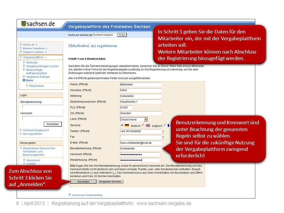| April 2013 | Registrierung auf der Vergabeplattform: www.sachsen-vergabe.de6 In Schritt 3 geben Sie die Daten für den Mitarbeiter ein, der mit der Vergabeplattform arbeiten soll.