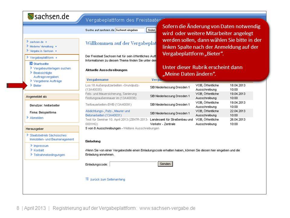 | April 2013 | Registrierung auf der Vergabeplattform: www.sachsen-vergabe.de8 Sofern die Änderung von Daten notwendig wird oder weitere Mitarbeiter angelegt werden sollen, dann wählen Sie bitte in der linken Spalte nach der Anmeldung auf der Vergabeplattform Bieter.