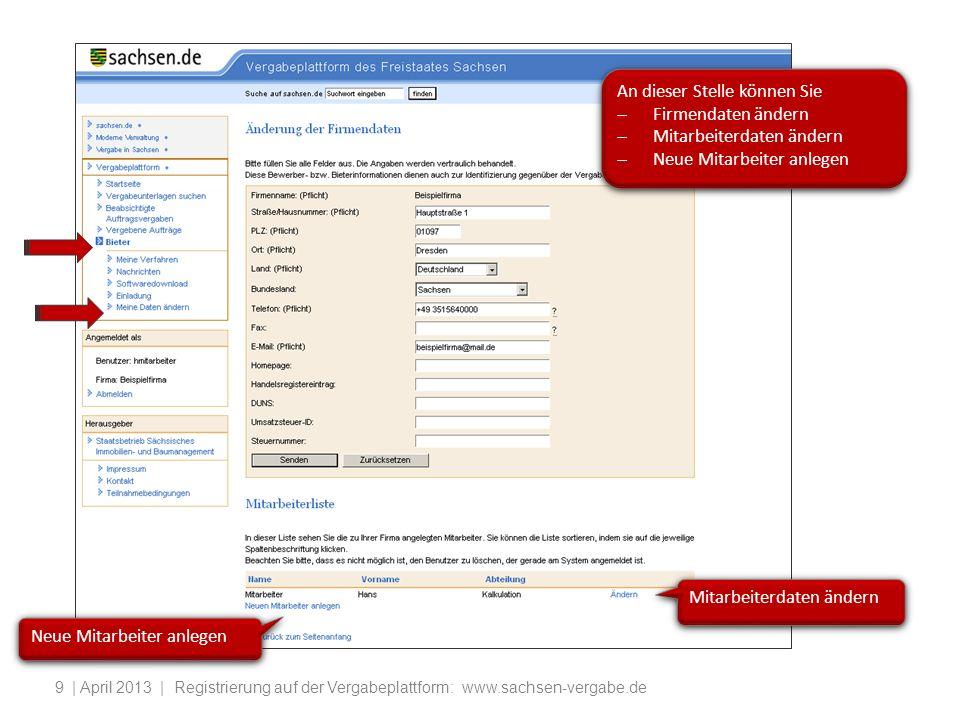 | April 2013 | Registrierung auf der Vergabeplattform: www.sachsen-vergabe.de9 Mitarbeiterdaten ändern An dieser Stelle können Sie Firmendaten ändern Mitarbeiterdaten ändern Neue Mitarbeiter anlegen An dieser Stelle können Sie Firmendaten ändern Mitarbeiterdaten ändern Neue Mitarbeiter anlegen