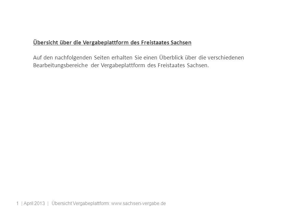 | April 2013 | Übersicht Vergabeplattform: www.sachsen-vergabe.de1 Übersicht über die Vergabeplattform des Freistaates Sachsen Auf den nachfolgenden Seiten erhalten Sie einen Überblick über die verschiedenen Bearbeitungsbereiche der Vergabeplattform des Freistaates Sachsen.